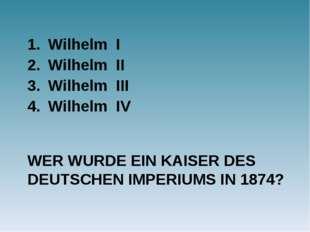 WER WURDE EIN KAISER DES DEUTSCHEN IMPERIUMS IN 1874? Wilhelm I Wilhelm II Wi