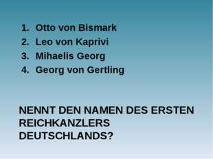 NENNT DEN NAMEN DES ERSTEN REICHKANZLERS DEUTSCHLANDS? Otto von Bismark Leo v