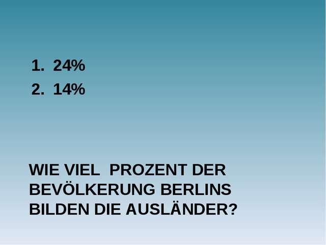 WIE VIEL PROZENT DER BEVÖLKERUNG BERLINS BILDEN DIE AUSLÄNDER? 24% 14%