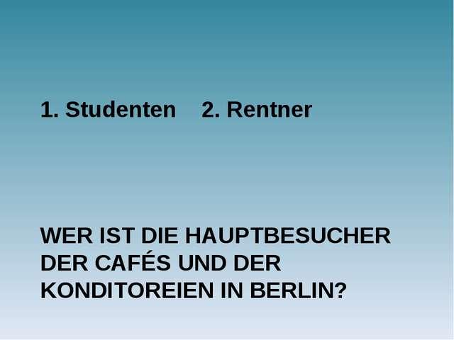 WER IST DIE HAUPTBESUCHER DER CAFÉS UND DER KONDITOREIEN IN BERLIN? 1. Studen...