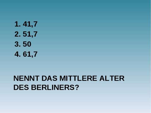 NENNT DAS MITTLERE ALTER DES BERLINERS? 1. 41,7 2. 51,7 3. 50 4. 61,7