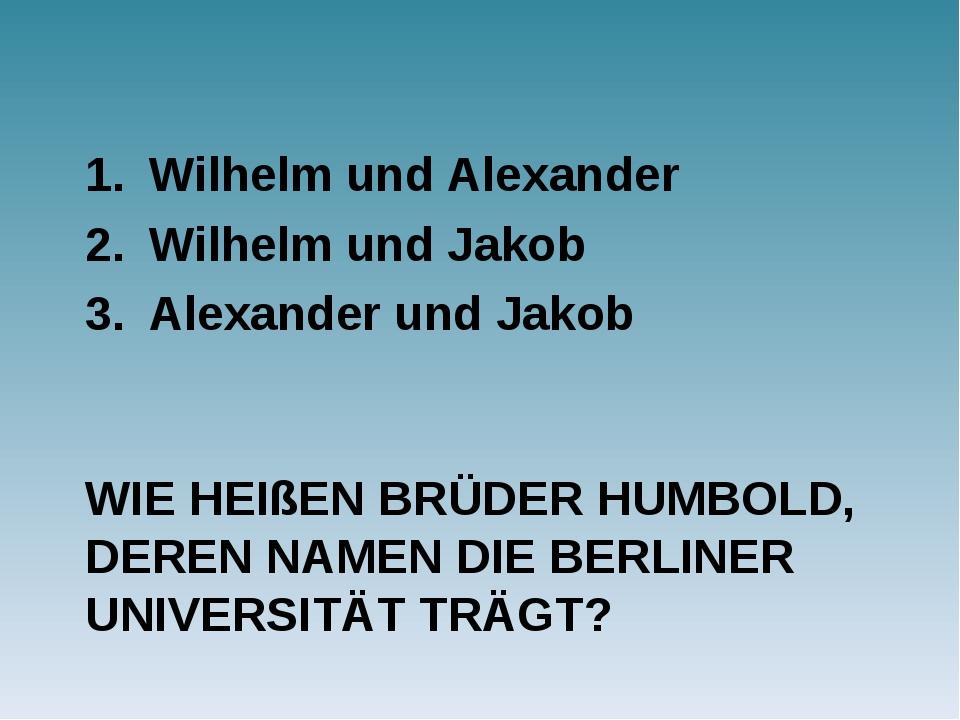 WIE HEIßEN BRÜDER HUMBOLD, DEREN NAMEN DIE BERLINER UNIVERSITÄT TRÄGT? Wilhel...