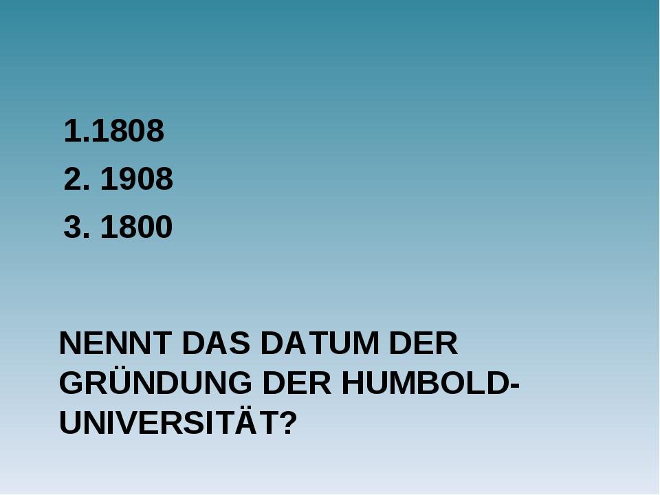 NENNT DAS DATUM DER GRÜNDUNG DER HUMBOLD-UNIVERSITÄT? 1.1808 2. 1908 3. 1800
