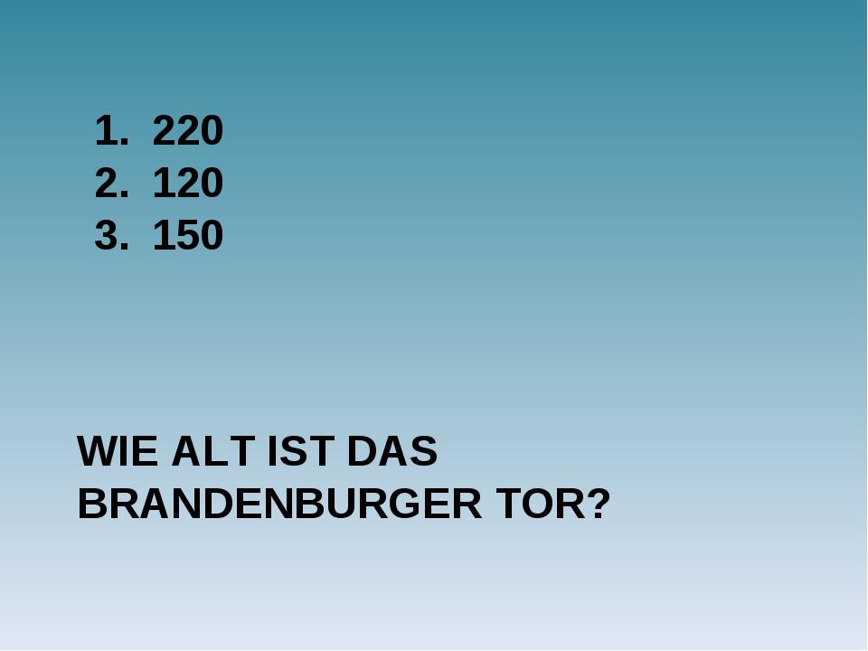 WIE ALT IST DAS BRANDENBURGER TOR? 220 120 150