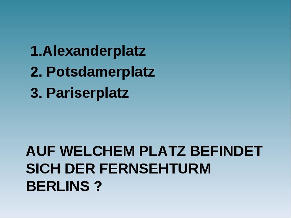 AUF WELCHEM PLATZ BEFINDET SICH DER FERNSEHTURM BERLINS ? 1.Alexanderplatz 2....