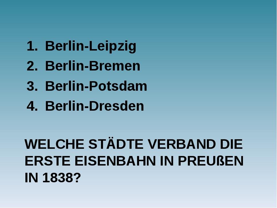 WELCHE STÄDTE VERBAND DIE ERSTE EISENBAHN IN PREUßEN IN 1838? Berlin-Leipzig...