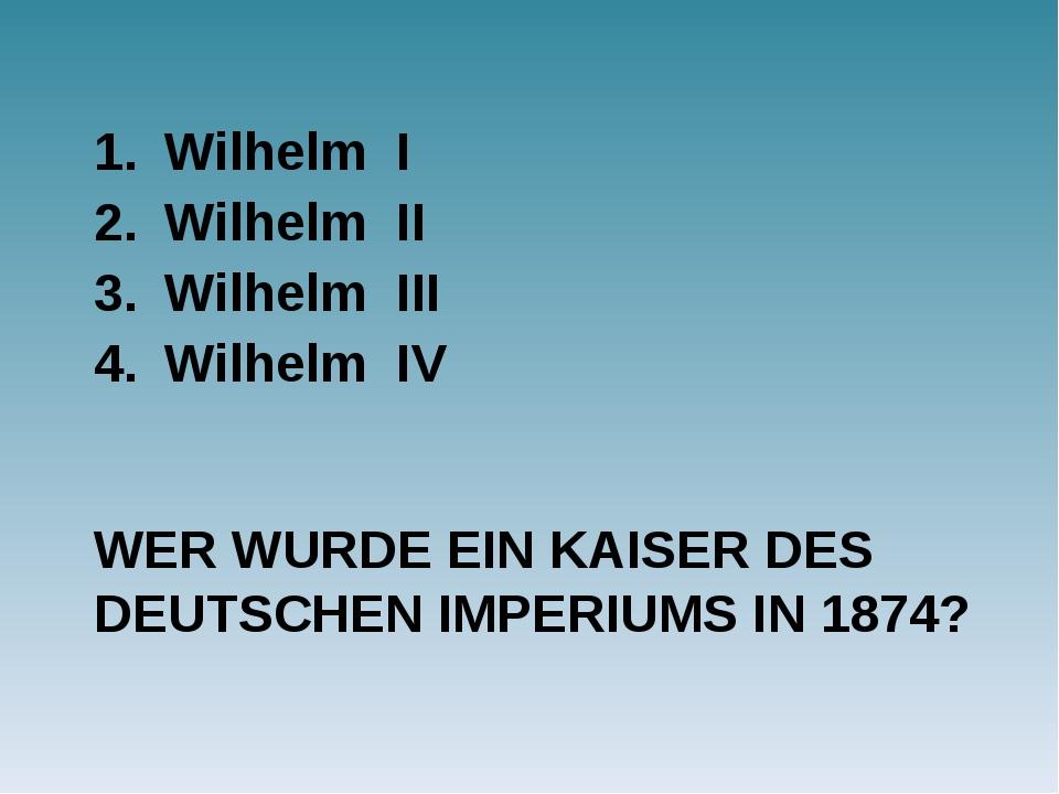 WER WURDE EIN KAISER DES DEUTSCHEN IMPERIUMS IN 1874? Wilhelm I Wilhelm II Wi...