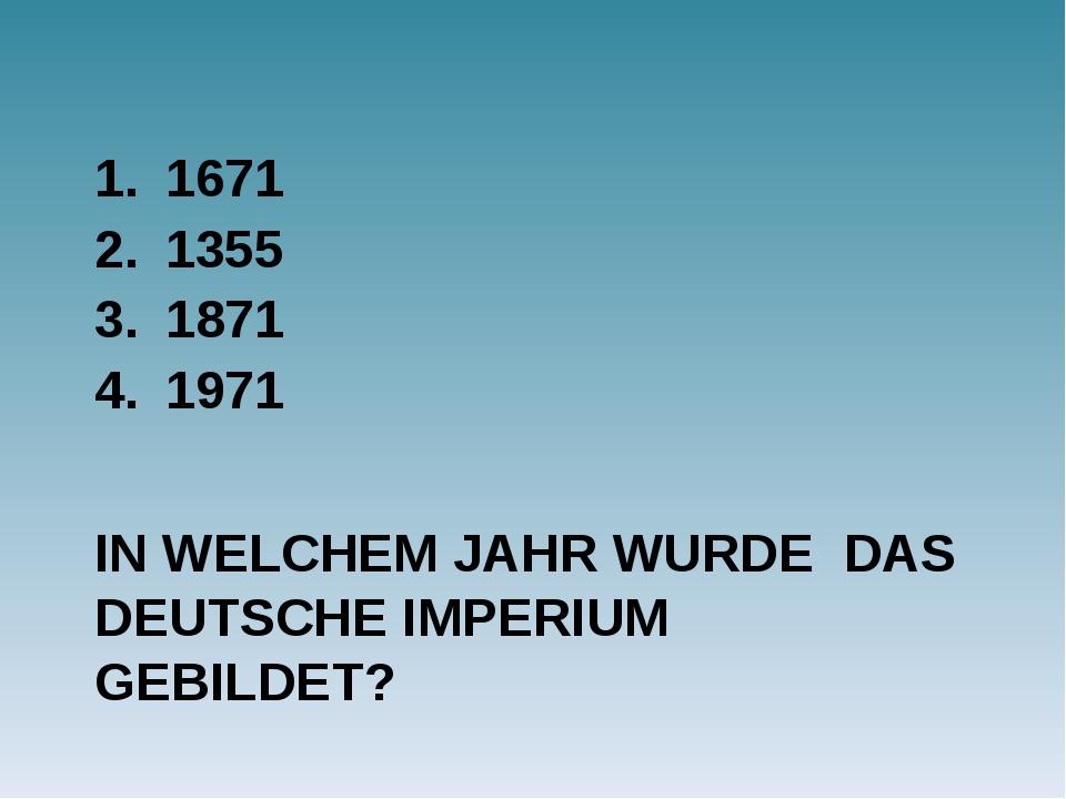 IN WELCHEM JAHR WURDE DAS DEUTSCHE IMPERIUM GEBILDET? 1671 1355 1871 1971
