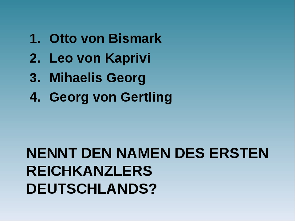 NENNT DEN NAMEN DES ERSTEN REICHKANZLERS DEUTSCHLANDS? Otto von Bismark Leo v...