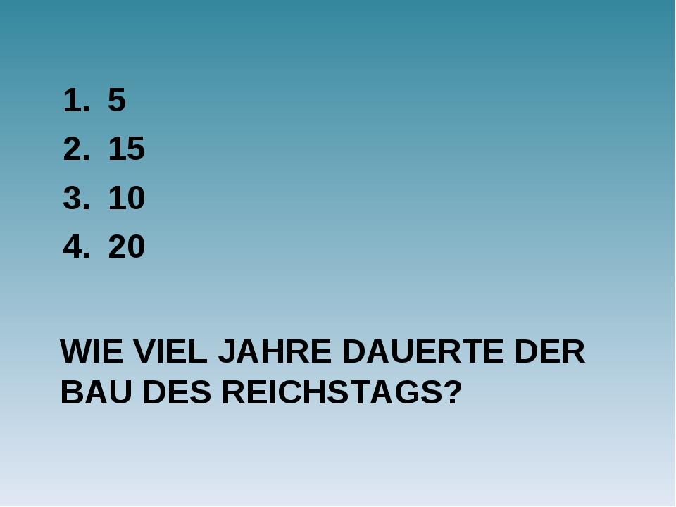 WIE VIEL JAHRE DAUERTE DER BAU DES REICHSTAGS? 5 15 10 20