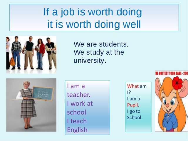 If a job is worth doing it is worth doing well We are students. We study at t...