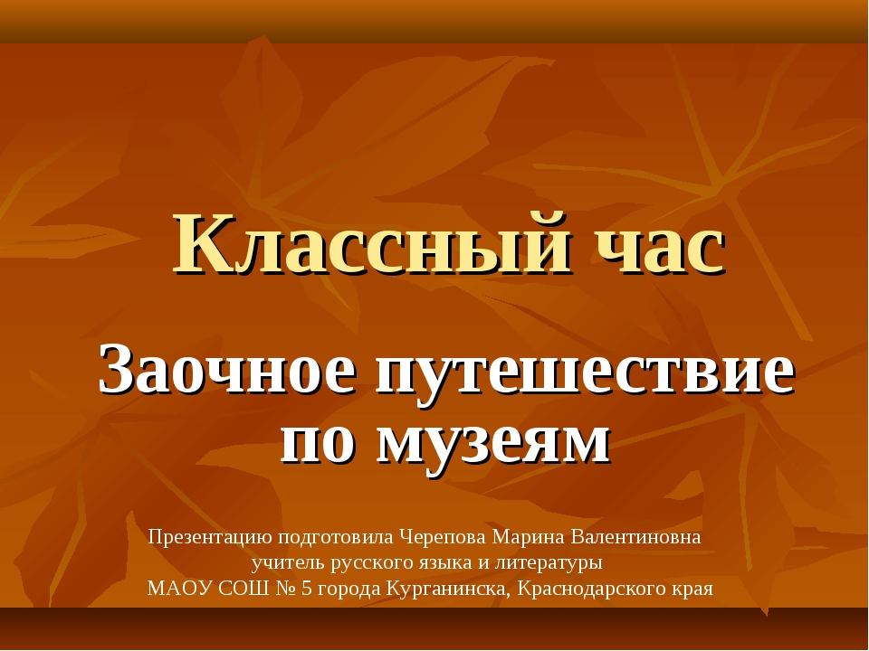 Классный час Заочное путешествие по музеям Презентацию подготовила Черепова М...