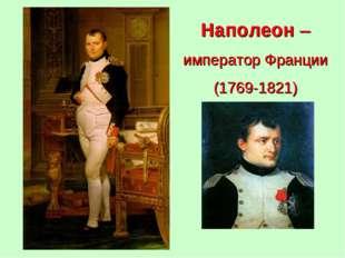 Наполеон – император Франции (1769-1821)