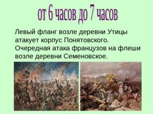 Левый фланг возле деревни Утицы атакует корпус Понятовского. Очередная атака