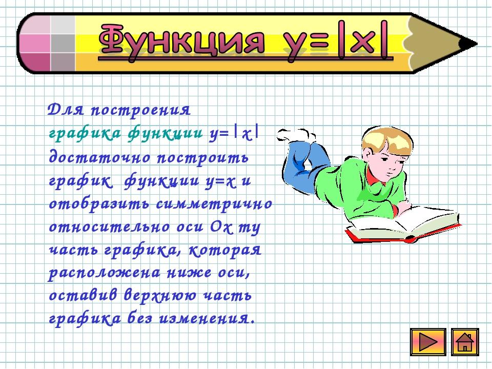 Для построения графика функции y=|x| достаточно построить график функции y=x...