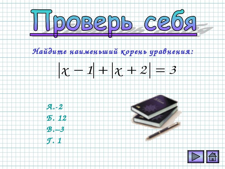 Найдите наименьший корень уравнения: А.-2 Б. 12 В.–3 Г. 1