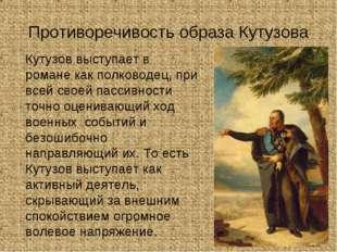 Противоречивость образа Кутузова Кутузов выступает в романе как полководец,