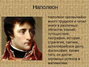 Наполеон Наполеон чрезвычайно много трудился и читал книги в различных облас