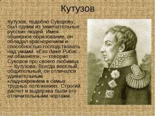 Кутузов Кутузов, подобно Суворову, был одним из замечательных русских людей.