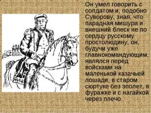 Он умел говорить с солдатом и, подобно Суворову, зная, что парадная мишура и