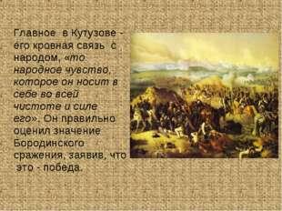 Главное в Кутузове - его кровная связь с народом, «то народное чувство, кото