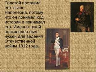 Толстой поставил его выше Наполеона, потому что он понимал ход истории и при