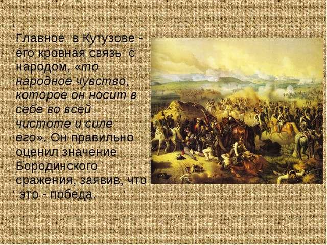Главное в Кутузове - его кровная связь с народом, «то народное чувство, кото...