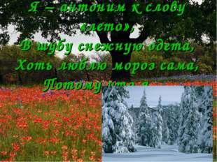 Я – антоним к слову «лето», В шубу снежную одета, Хоть люблю мороз сама, Пото