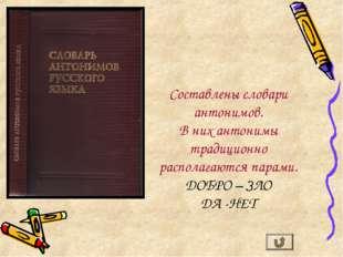 Составлены словари антонимов. В них антонимы традиционно располагаются парами