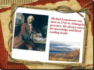 Michail Lomonosov was born in 1711 in Arhangelsk province. He always strove f