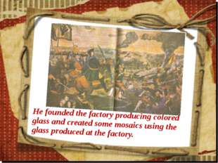 He founded the factory producing colored glass and created some mosaics using