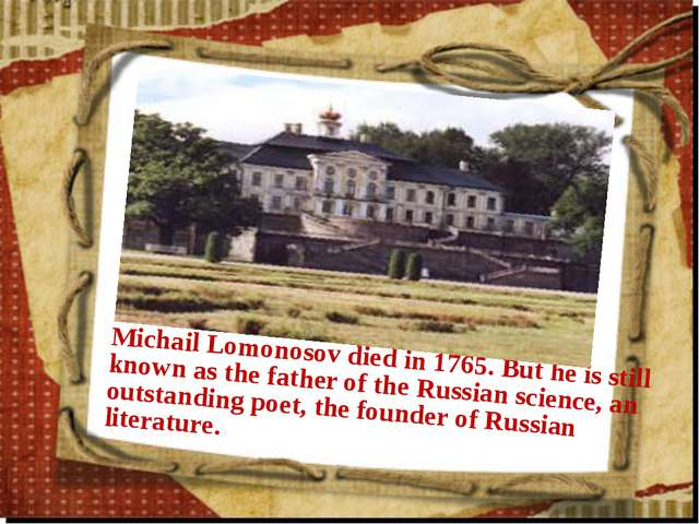 Michail Lomonosov died in 1765. But he is still known as the father of the Ru...