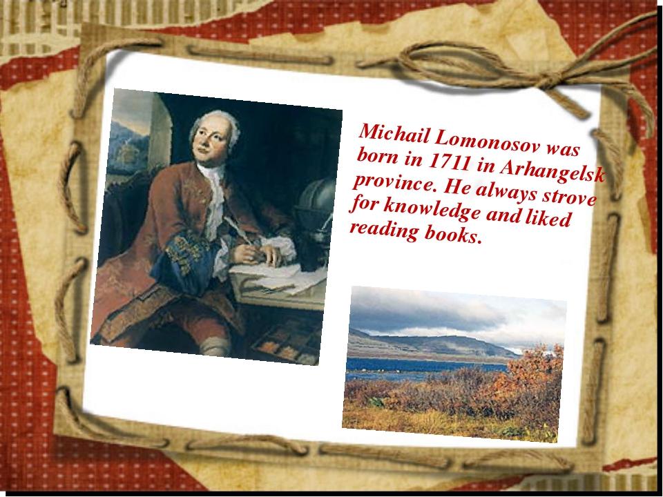 Michail Lomonosov was born in 1711 in Arhangelsk province. He always strove f...