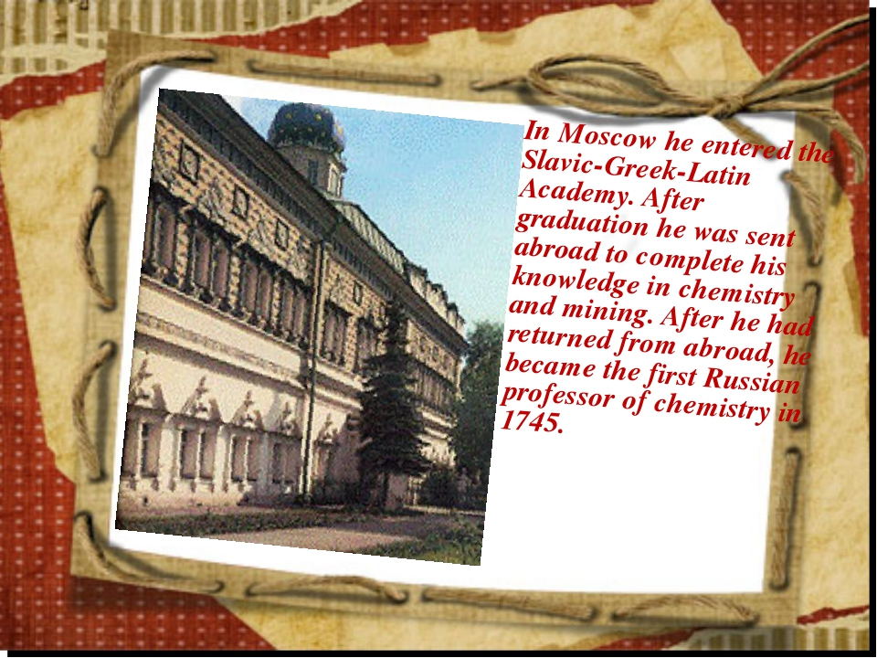 In Moscow he entered the Slavic-Greek-Latin Academy. After graduation he was...