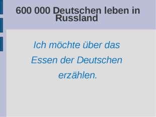 600 000 Deutschen leben in Russland Ich möchte über das Essen der Deutschen e