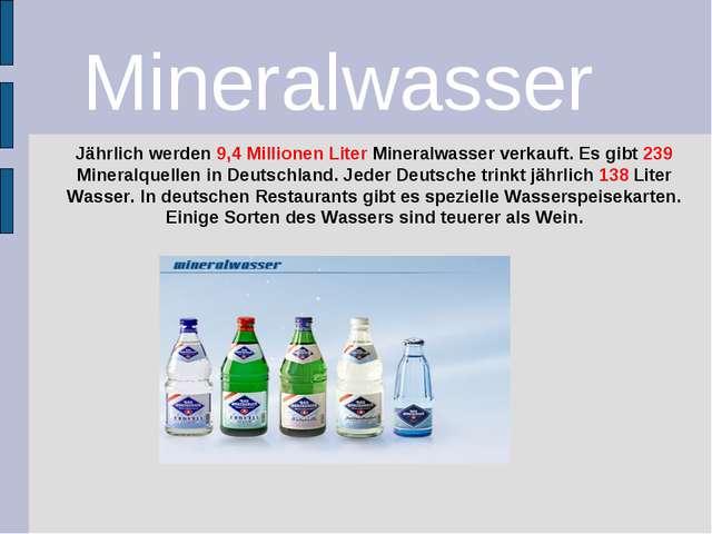 Jährlich werden 9,4 Millionen Liter Mineralwasser verkauft. Es gibt 239 Miner...