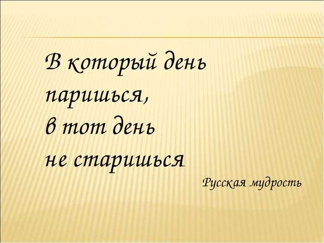 В который день паришься, в тот день не старишься Русская мудрость