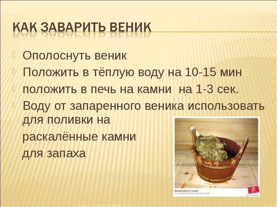 Ополоснуть веник Положить в тёплую воду на 10-15 мин положить в печь на камни...