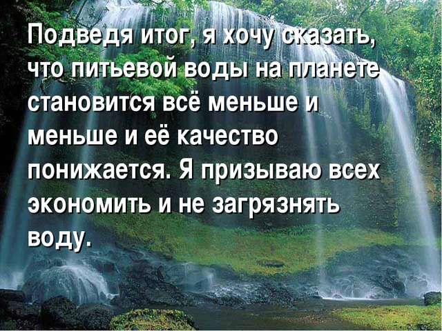 Подведя итог, я хочу сказать, что питьевой воды на планете становится всё мен...