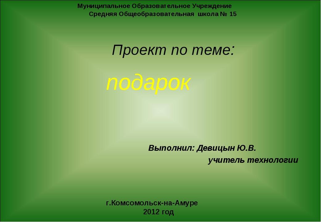подарок Выполнил: Девицын Ю.В. учитель технологии Муниципальное Образовательн...