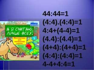 44:44=1 (4:4).(4:4)=1 4:4+(4-4)=1 (4.4):(4.4)=1 (4+4):(4+4)=1 (4:4):(4:4)=1 4