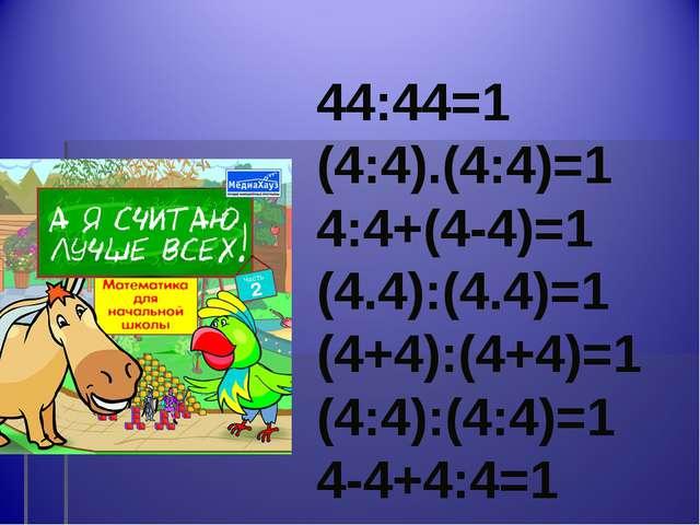 44:44=1 (4:4).(4:4)=1 4:4+(4-4)=1 (4.4):(4.4)=1 (4+4):(4+4)=1 (4:4):(4:4)=1 4...