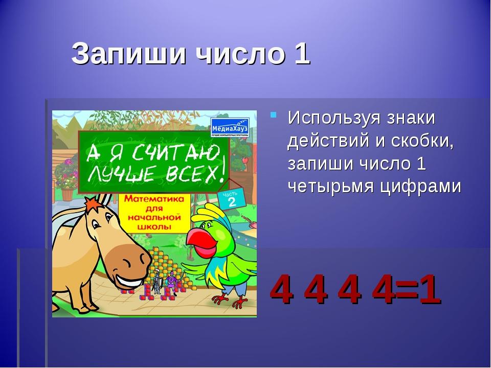 Запиши число 1 Используя знаки действий и скобки, запиши число 1 четырьмя ци...