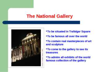 The National Gallery To be situated in Trafalgar Square To be famous all over