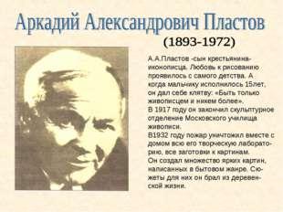 А.А.Пластов -сын крестьянина- иконописца. Любовь к рисованию проявилось с сам