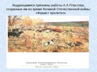 Выдающимися признаны работы А.А.Пластова, созданные им во время Великой Отече