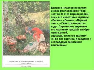 Деревне Пластов посвятил и своё послевоенное твор- чество. В этот период появ