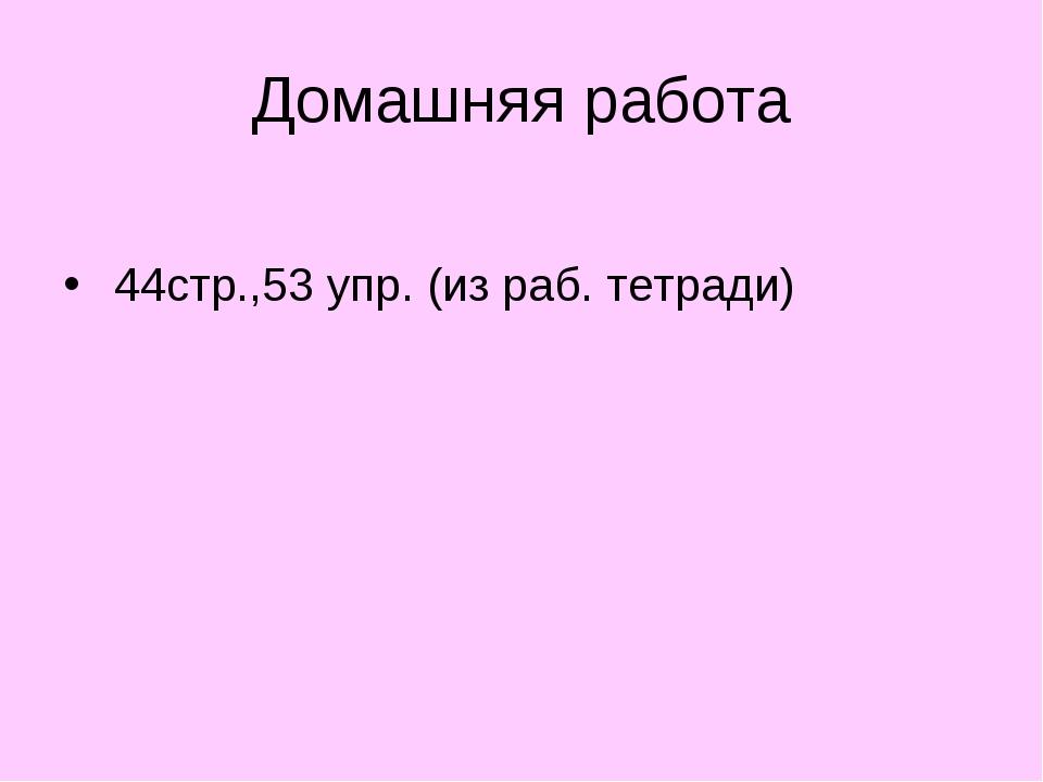 Домашняя работа 44стр.,53 упр. (из раб. тетради)