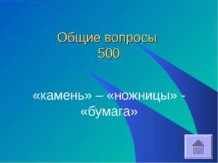Общие вопросы 500 «камень» – «ножницы» - «бумага»