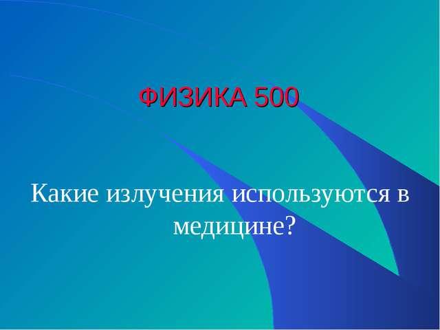 ФИЗИКА 500 Какие излучения используются в медицине?